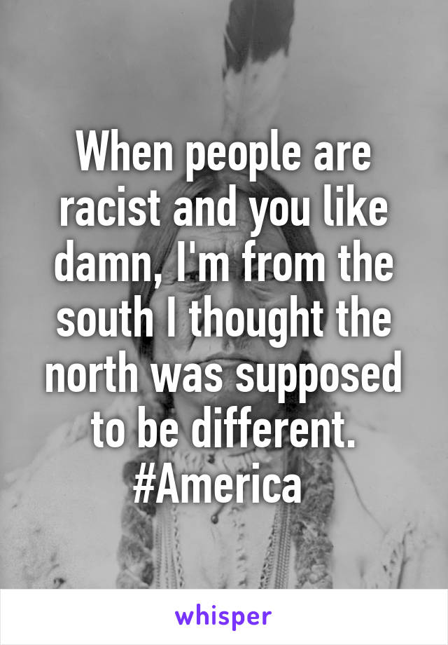 When people are racist and you like damn, I'm from the south I thought the north was supposed to be different. #America