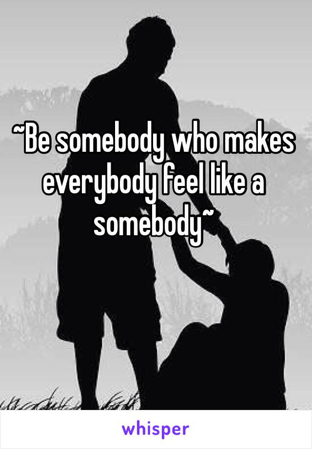 ~Be somebody who makes everybody feel like a somebody~