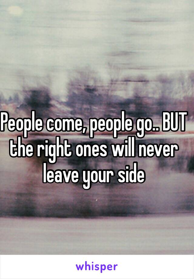 People come, people go.. BUT the right ones will never leave your side
