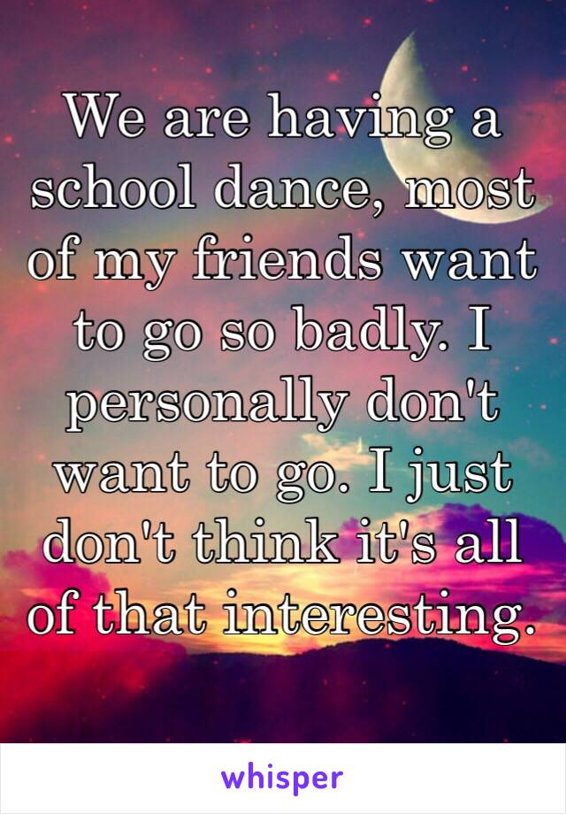 We are having a school dance, most of my friends want to go so badly. I personally don't want to go. I just don't think it's all of that interesting.