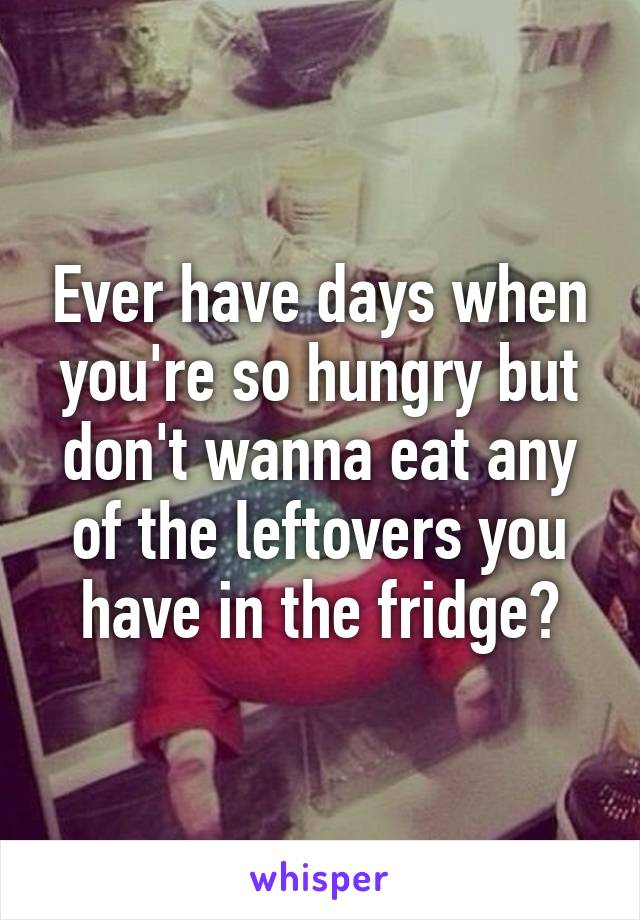Ever have days when you're so hungry but don't wanna eat any of the leftovers you have in the fridge?