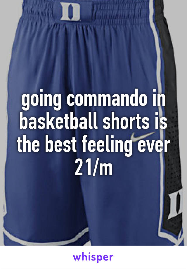going commando in basketball shorts is the best feeling ever 21/m