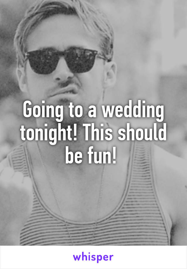 Going to a wedding tonight! This should be fun!