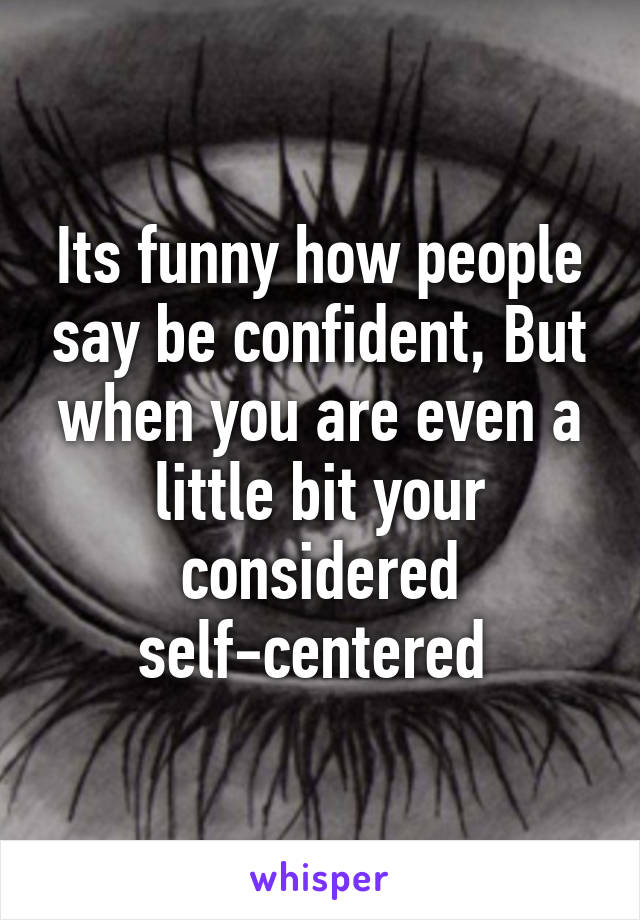 Its funny how people say be confident, But when you are even a little bit your considered self-centered