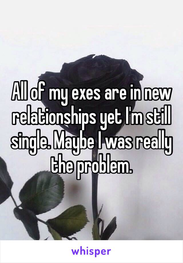 All of my exes are in new relationships yet I'm still single. Maybe I was really the problem.