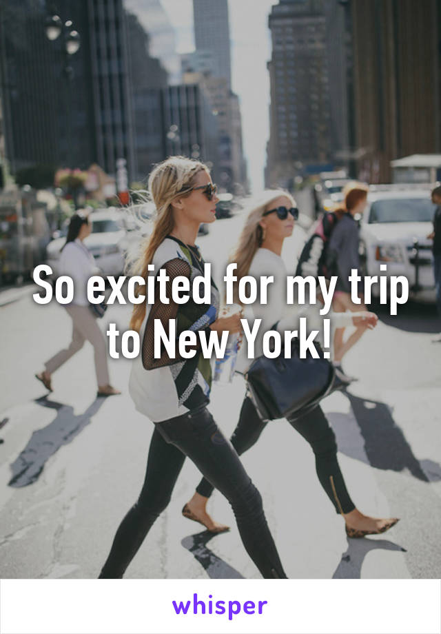 So excited for my trip to New York!