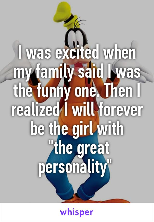 """I was excited when my family said I was the funny one. Then I realized I will forever be the girl with  """"the great personality"""""""