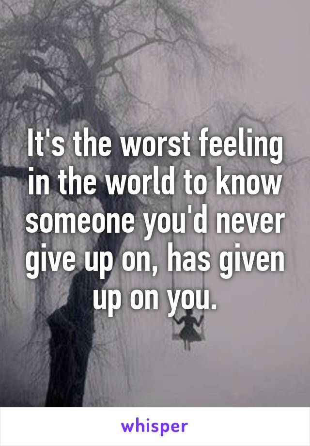 It's the worst feeling in the world to know someone you'd never give up on, has given up on you.