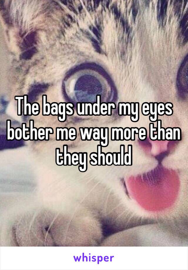 The bags under my eyes bother me way more than they should