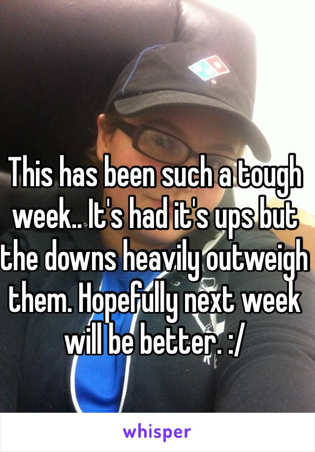 This has been such a tough week.. It's had it's ups but the downs heavily outweigh them. Hopefully next week will be better. :/