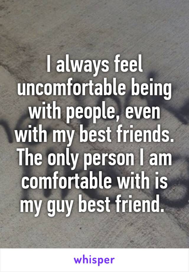 I always feel uncomfortable being with people, even with my best friends. The only person I am comfortable with is my guy best friend.
