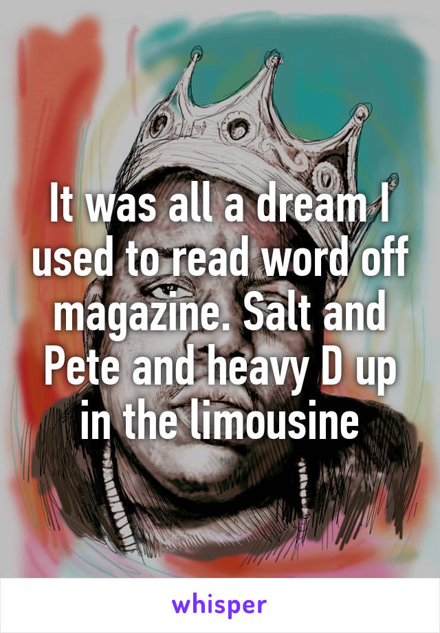 It was all a dream I used to read word off magazine. Salt and Pete and heavy D up in the limousine