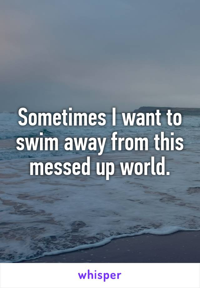 Sometimes I want to swim away from this messed up world.