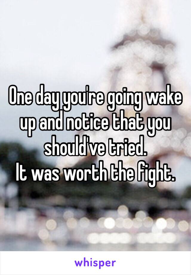 One day you're going wake up and notice that you should've tried.  It was worth the fight.