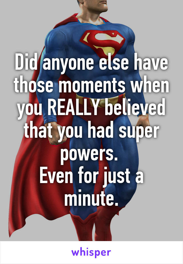Did anyone else have those moments when you REALLY believed that you had super powers.  Even for just a minute.