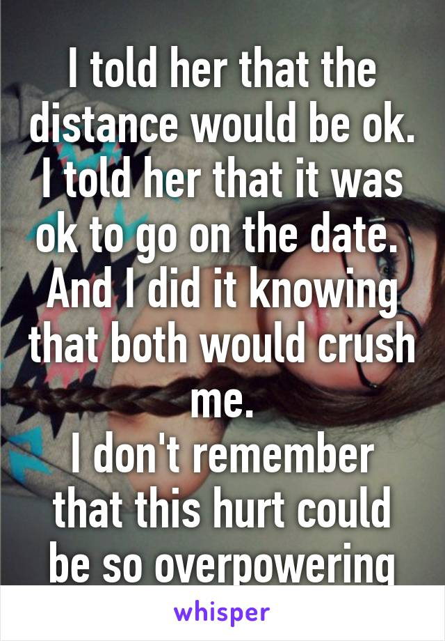 I told her that the distance would be ok. I told her that it was ok to go on the date.  And I did it knowing that both would crush me. I don't remember that this hurt could be so overpowering