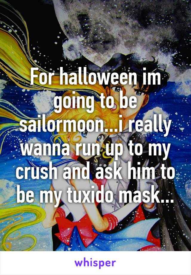 For halloween im going to be sailormoon...i really wanna run up to my crush and ask him to be my tuxido mask...