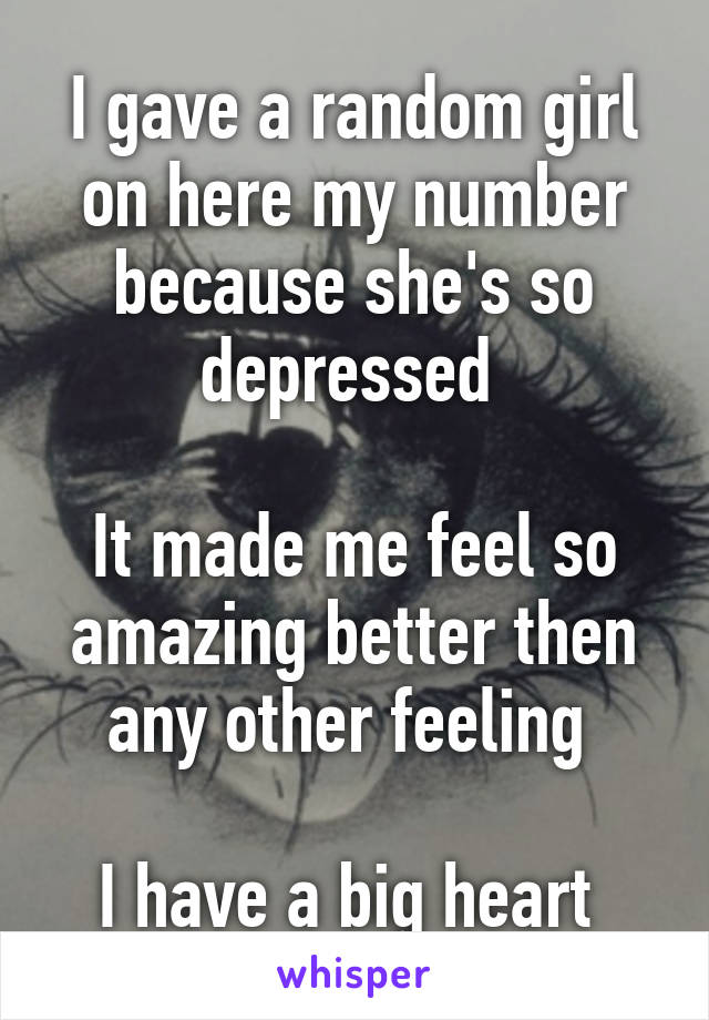 I gave a random girl on here my number because she's so depressed   It made me feel so amazing better then any other feeling   I have a big heart