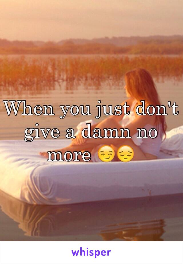 When you just don't give a damn no more 😏😔