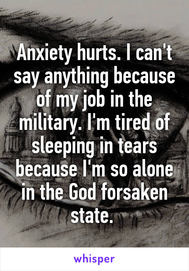 Anxiety hurts. I can't say anything because of my job in the military. I'm tired of sleeping in tears because I'm so alone in the God forsaken state.