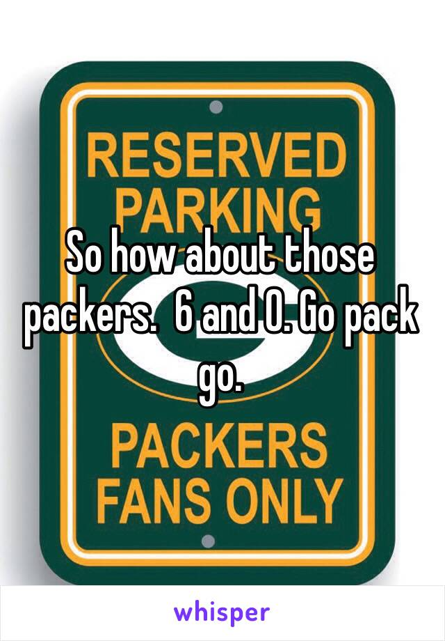 So how about those packers.  6 and 0. Go pack go.