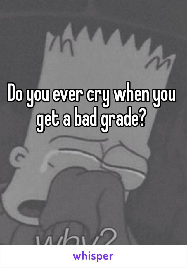 Do you ever cry when you get a bad grade?