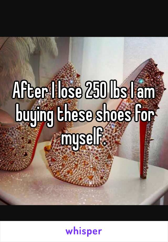 After I lose 250 lbs I am buying these shoes for myself.