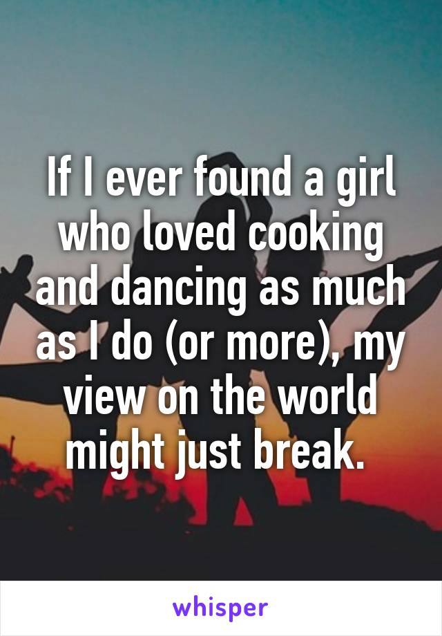 If I ever found a girl who loved cooking and dancing as much as I do (or more), my view on the world might just break.