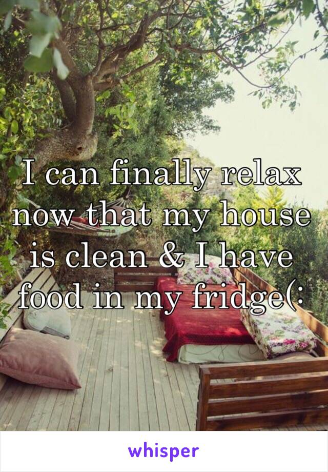 I can finally relax now that my house is clean & I have food in my fridge(: