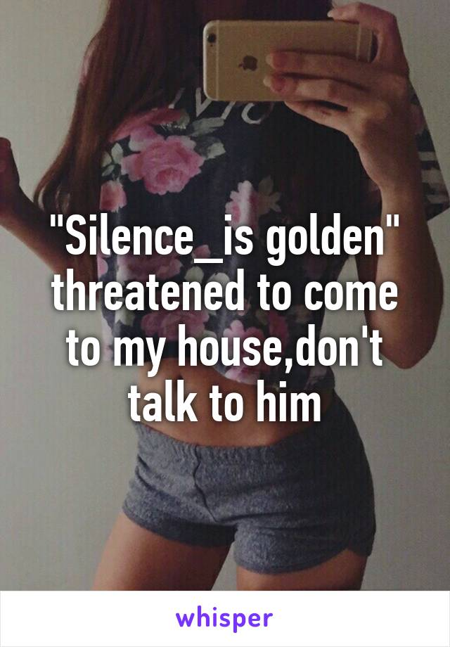 """""""Silence_is golden"""" threatened to come to my house,don't talk to him"""