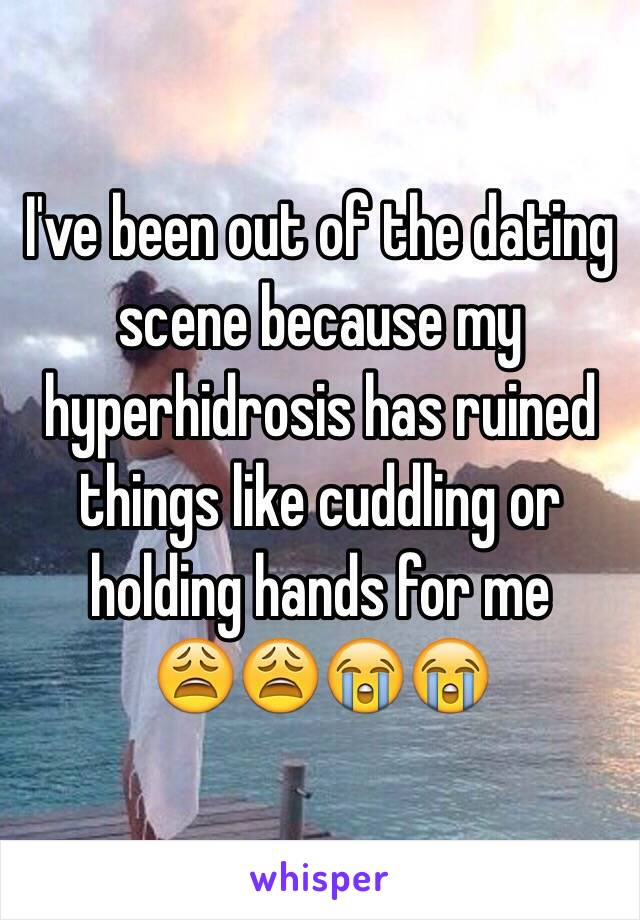 I've been out of the dating scene because my hyperhidrosis has ruined things like cuddling or holding hands for me 😩😩😭😭