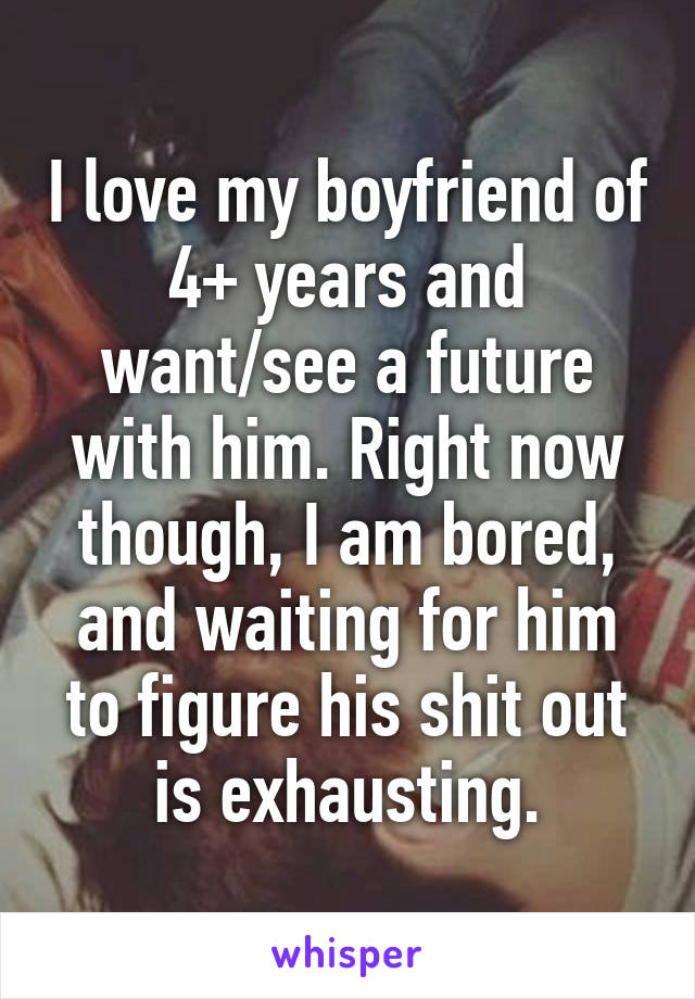 I love my boyfriend of 4+ years and want/see a future with him. Right now though, I am bored, and waiting for him to figure his shit out is exhausting.