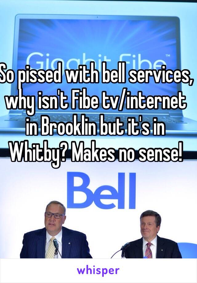 So pissed with bell services, why isn't Fibe tv/internet in Brooklin but it's in Whitby? Makes no sense!