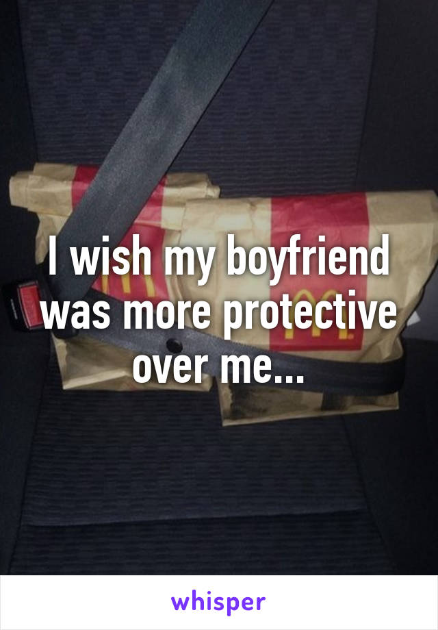 I wish my boyfriend was more protective over me...