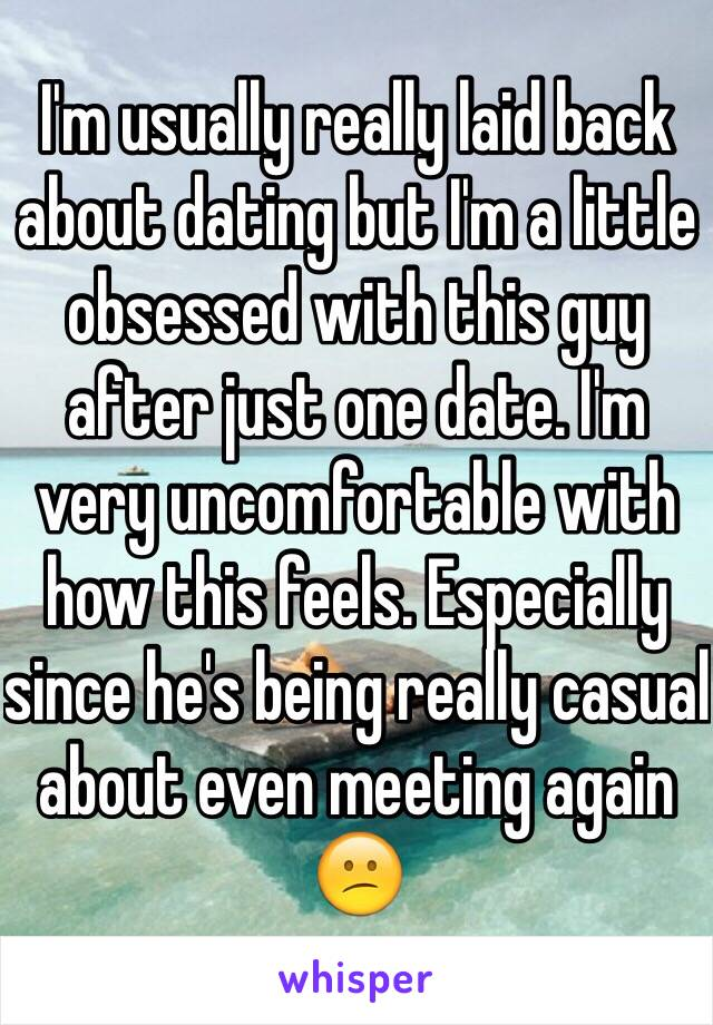 I'm usually really laid back about dating but I'm a little obsessed with this guy after just one date. I'm very uncomfortable with how this feels. Especially since he's being really casual about even meeting again 😕