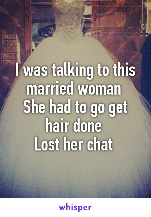 I was talking to this married woman  She had to go get hair done  Lost her chat