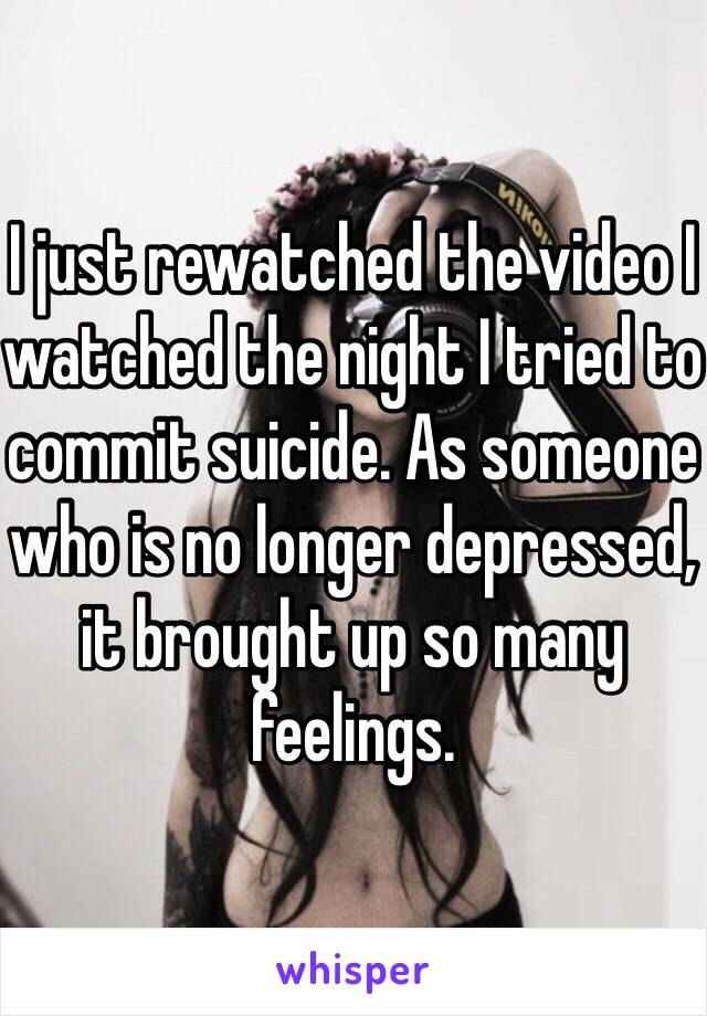 I just rewatched the video I watched the night I tried to commit suicide. As someone who is no longer depressed, it brought up so many feelings.