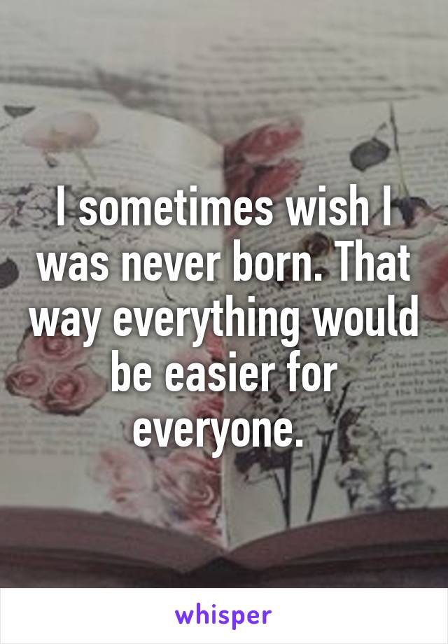 I sometimes wish I was never born. That way everything would be easier for everyone.