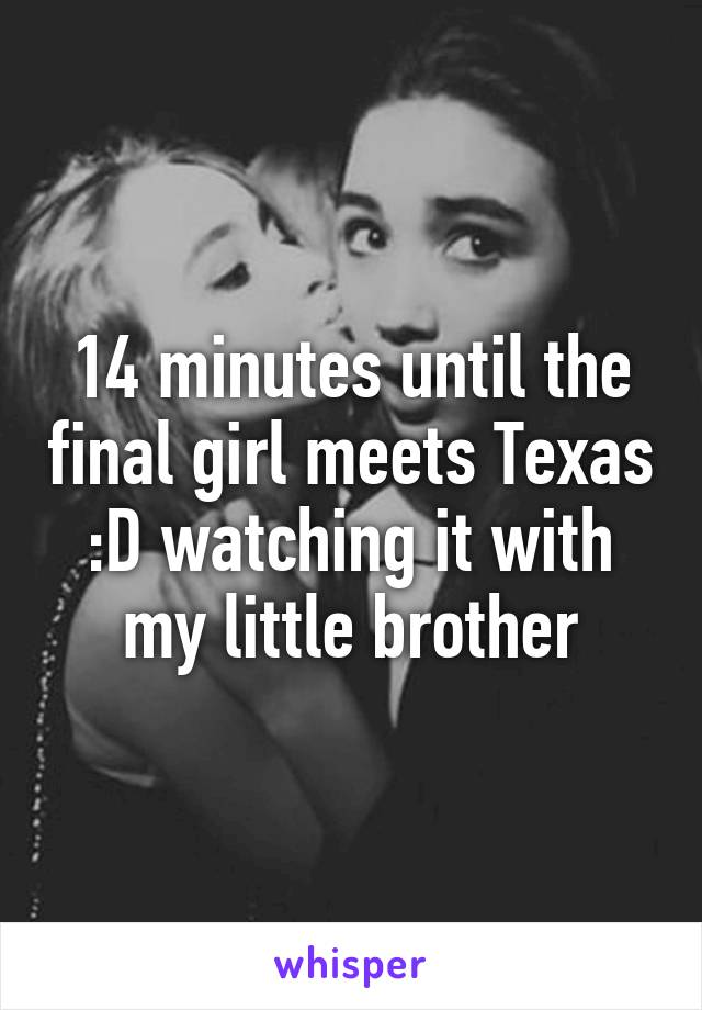 14 minutes until the final girl meets Texas :D watching it with my little brother