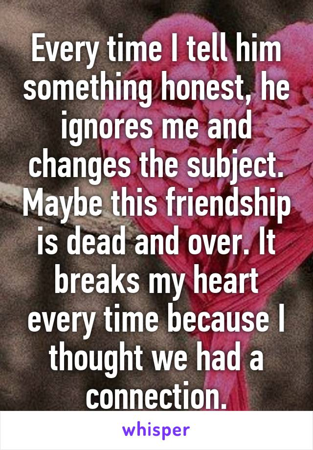 Every time I tell him something honest, he ignores me and changes the subject. Maybe this friendship is dead and over. It breaks my heart every time because I thought we had a connection.