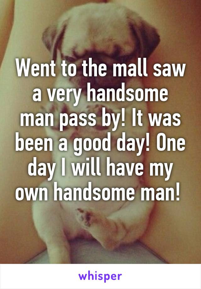Went to the mall saw a very handsome man pass by! It was been a good day! One day I will have my own handsome man!