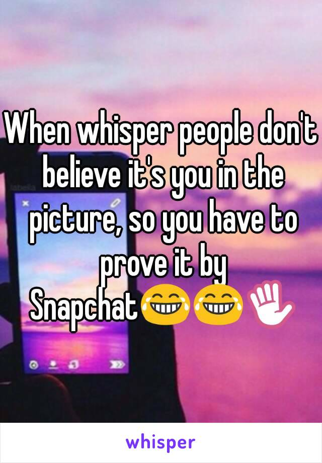 When whisper people don't believe it's you in the picture, so you have to prove it by Snapchat😂😂✋