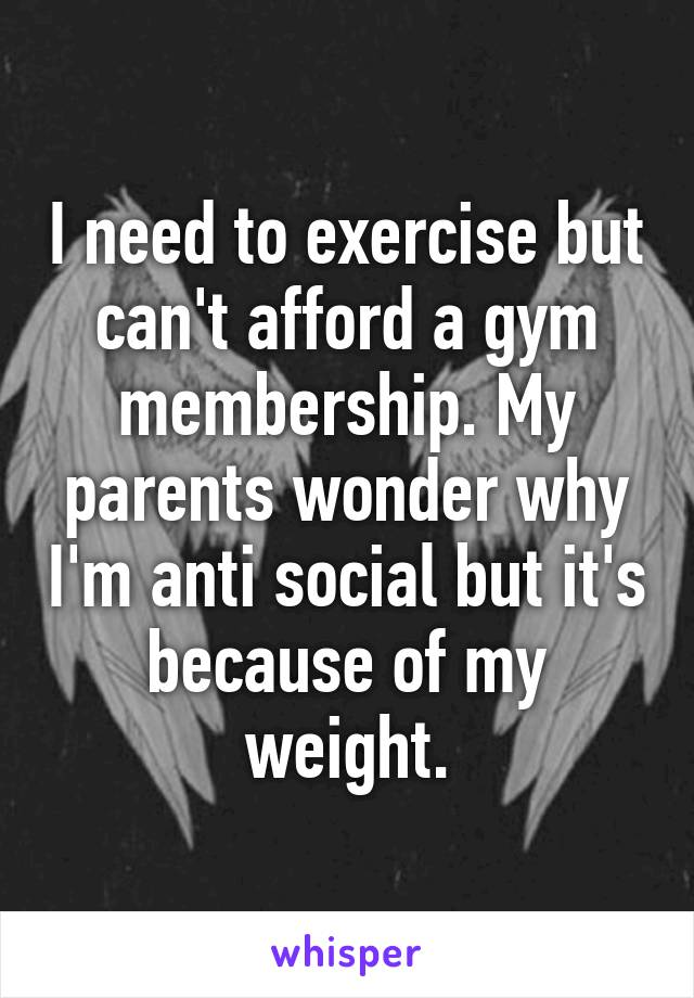 I need to exercise but can't afford a gym membership. My parents wonder why I'm anti social but it's because of my weight.
