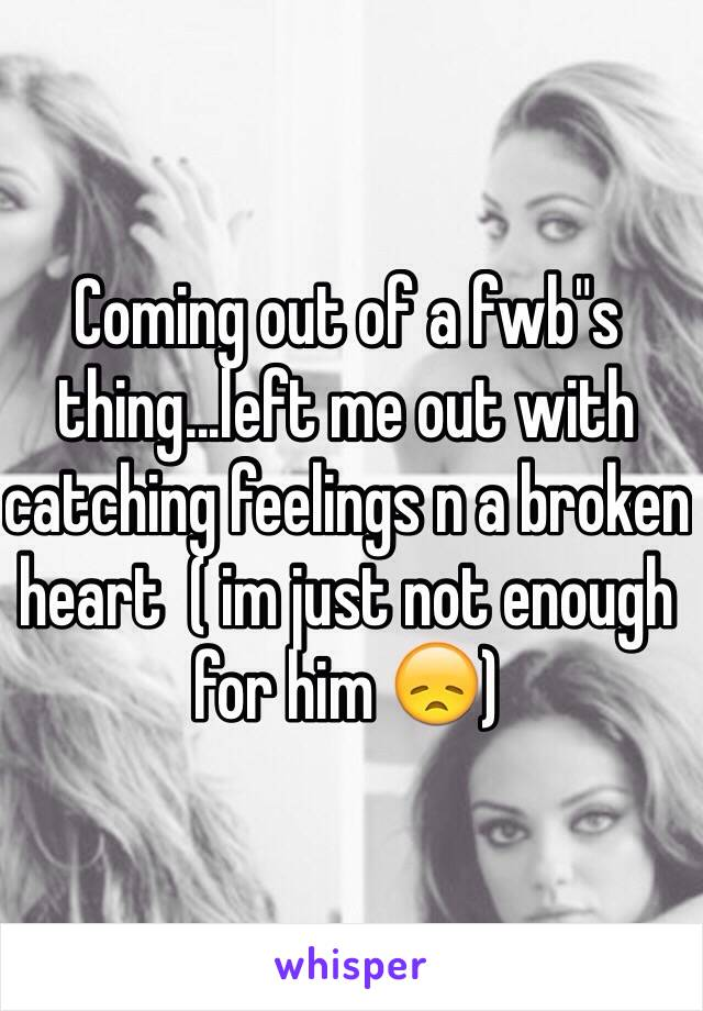"""Coming out of a fwb""""s thing...left me out with catching feelings n a broken heart  ( im just not enough for him 😞)"""