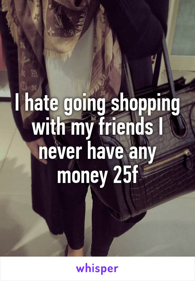 I hate going shopping with my friends I never have any money 25f