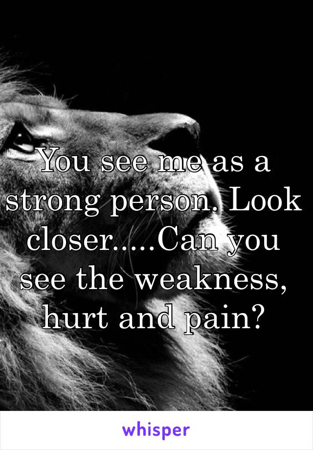 You see me as a strong person. Look closer.....Can you see the weakness, hurt and pain?
