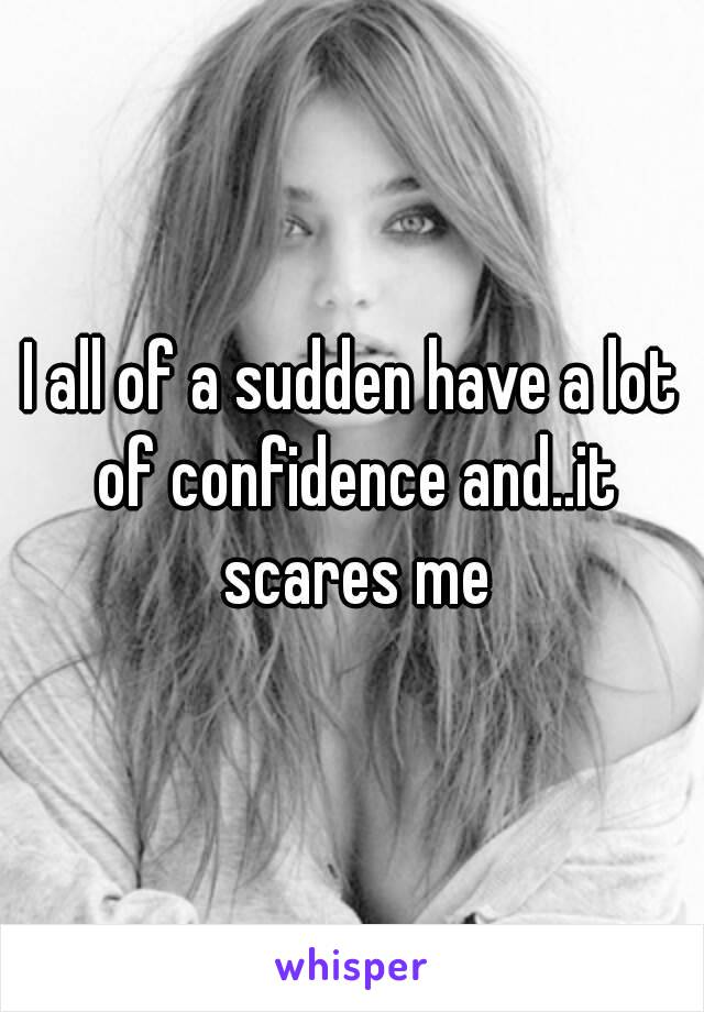 I all of a sudden have a lot of confidence and..it scares me