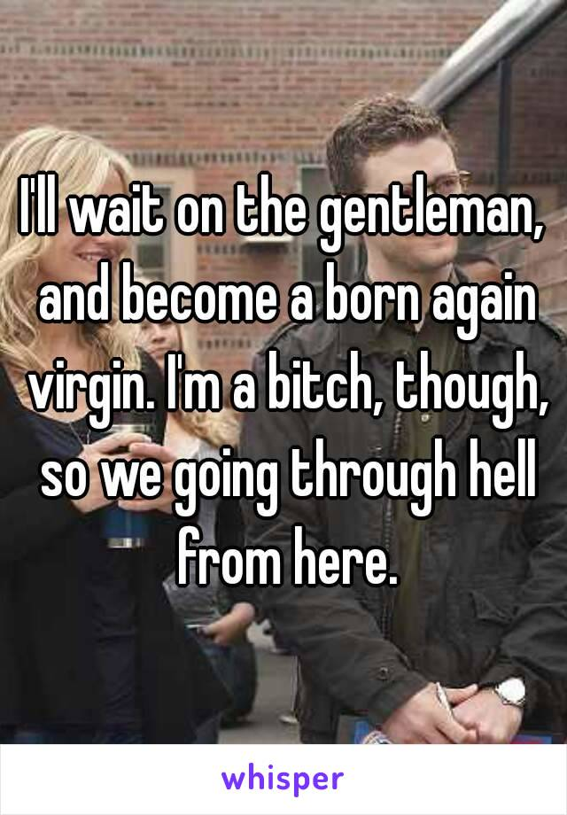 I'll wait on the gentleman, and become a born again virgin. I'm a bitch, though, so we going through hell from here.