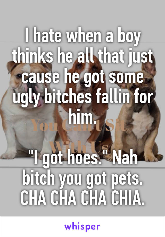 """I hate when a boy thinks he all that just cause he got some ugly bitches fallin for him.  """"I got hoes."""" Nah bitch you got pets. CHA CHA CHA CHIA."""