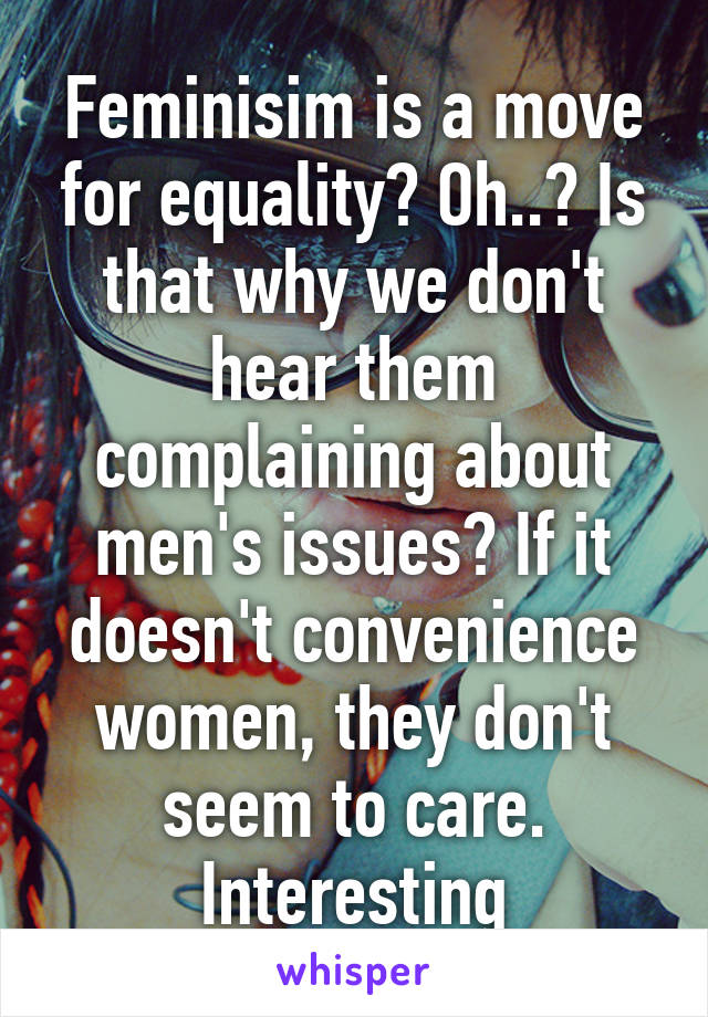 Feminisim is a move for equality? Oh..? Is that why we don't hear them complaining about men's issues? If it doesn't convenience women, they don't seem to care. Interesting